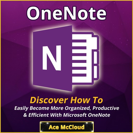 OneNote: Discover How To Easily Become More Organized, Productive & Efficient With Microsoft OneNote, Ace McCloud