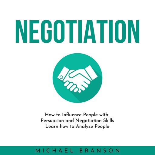 NEGOTIATION: How to Influence People with Persuasion and Negotiation Skills Learn how to Analyze People, Michael Branson