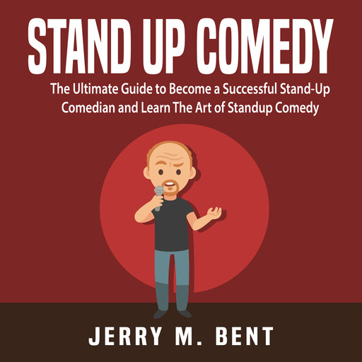 Stand Up Comedy: The Ultimate Guide to Become a Successful Stand-Up Comedian and Learn The Art of Standup Comedy, Jerry M. Bent