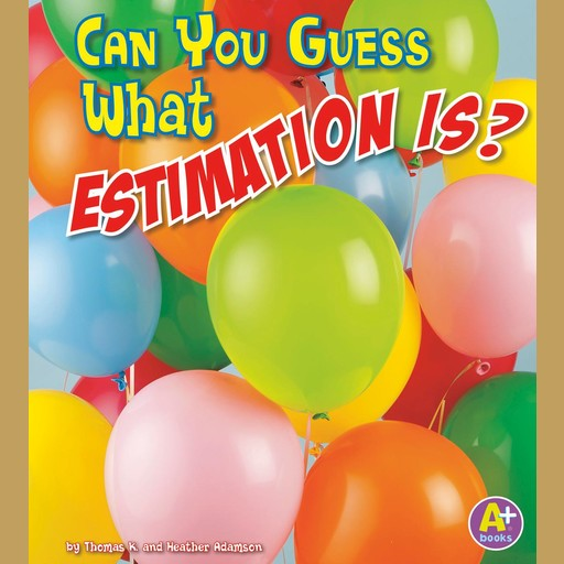 Can You Guess What Estimation Is?, Thomas K. Adamson, Heather Adamson