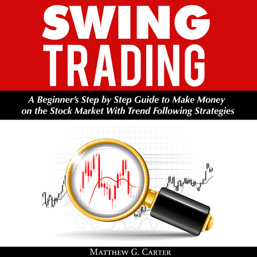 Swing Trading: A Beginner's Step by Step Guide to Make Money on the Stock Market With Trend Following Strategies, Matthew G. Carter