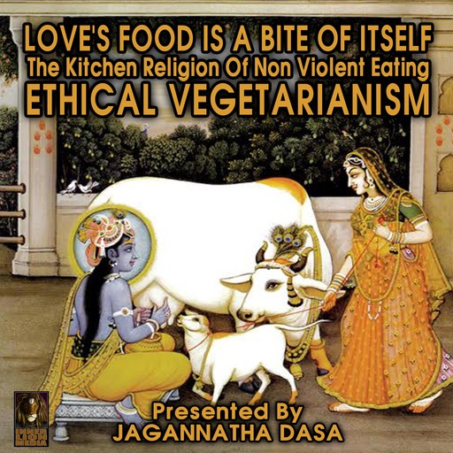 Love's Food is a Bite of Itself; The Kitchen Religion of Non-Violent Eating; Ethical Vegetarianism, Jagannatha Dasa, the Inner Lion Players
