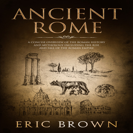 Ancient Rome: A Concise Overview of the Roman History and Mythology Including the Rise and Fall of the Roman Empire, Eric Brown