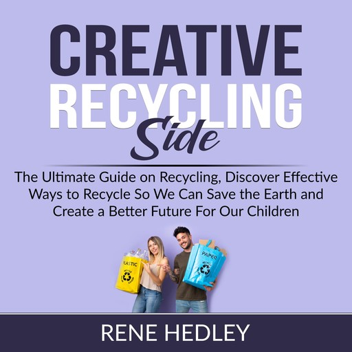 Creative Recycling Side: The Ultimate Guide on Recycling, Discover Effective Ways to Recycle So We Can Save the Earth and Create a Better Future For Our Children, Rene Hedley