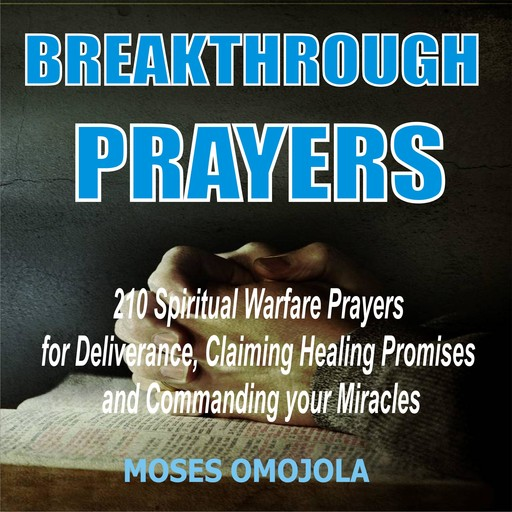 Breakthrough Prayers: 210 Spiritual Warfare Prayers For Deliverance, Claiming Healing Promises And Commanding Your Miracles, Moses Omojola
