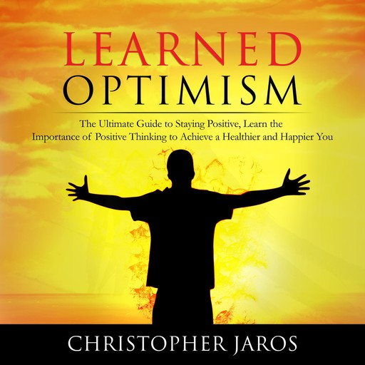 Learned Optimism: The Ultimate Guide to Staying Positive, Learn the Importance of Positive Thinking to Achieve a Healthier and Happier You, Christopher Jaros