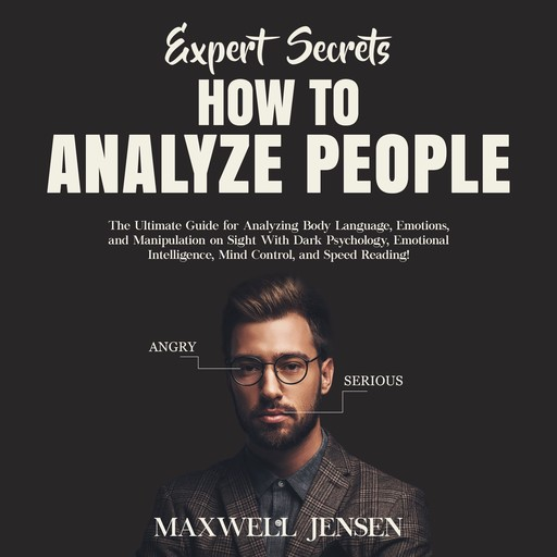 Expert Secrets – How to Analyze People: The Ultimate Guide for Analyzing Body Language, Emotions, and Manipulation on Sight With Dark Psychology, Emotional Intelligence, Mind Control, and Speed Reading, Maxwell Jensen