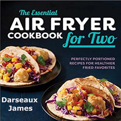 The Essential Air Fryer Cookbook for Two: Perfectly Portioned Recipes For Healthier Fried Favorites, Darseaux James