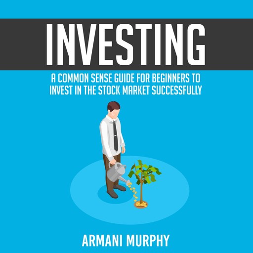Investing: A Common Sense Guide for Beginners to Invest In the Stock Market Successfully, Armani Murphy