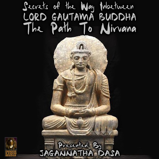Secrets of The Way In between; Lord Gautama Buddha; The Path to Nirvana, Jagannatha Dasa, the Inner Lion Players