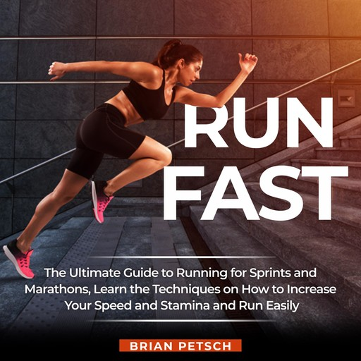 Run Fast: The Ultimate Guide to Running for Sprints and Marathons, Learn the Techniques on How to Increase Your Speed and Stamina and Run Easily, Brian Petsch