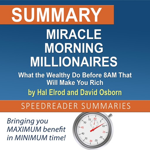Summary of Miracle Morning Millionaires: What the Wealthy Do Before 8AM That Will Make You Rich by Hal Elrod and David Osborn, SpeedReader Summaries