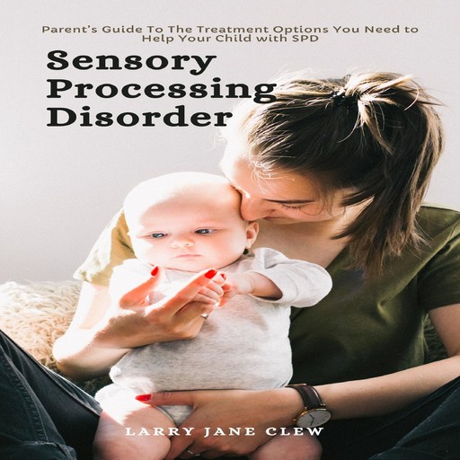 Sensory Processing Disorder: Parent's Guide To The Treatment Options You Need to Help Your Child with SPD, Larry Jane Clew