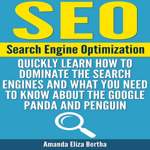 SEO: Search Engine Optimization - Quickly Learn How to Dominate the Search Engines and What You Need to Know About the Google Panda and Penguin, Amanda Eliza Bertha