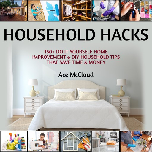 Household Hacks: 150+ Do It Yourself Home Improvement & DIY Household Tips That Save Time & Money, Ace McCloud