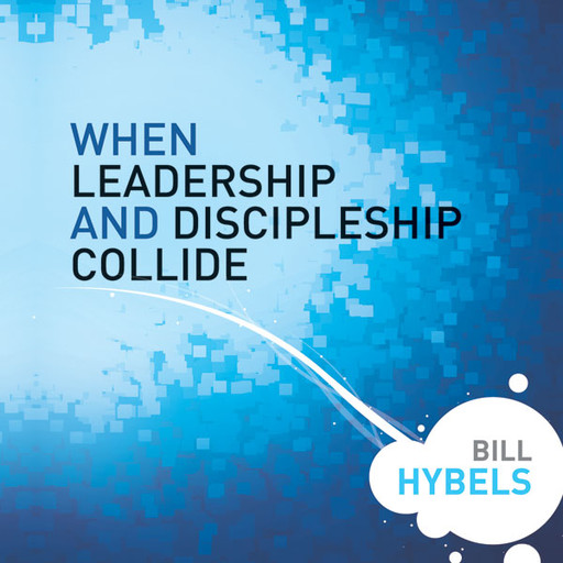 When Leadership and Discipleship Collide, Bill Hybels