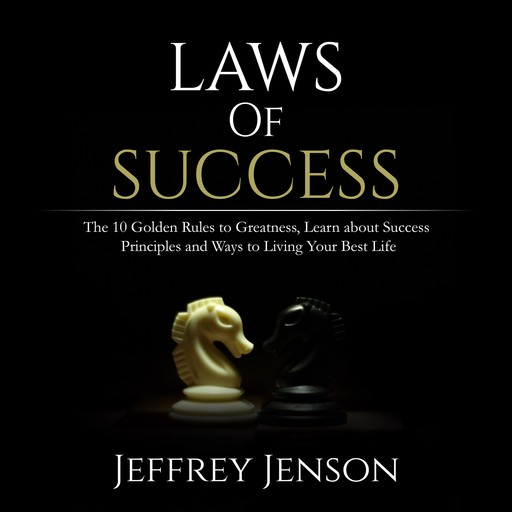 Laws of Success: The 10 Golden Rules to Greatness, Learn about Success Principles and Ways to Living Your Best Life, Jeffrey Jenson