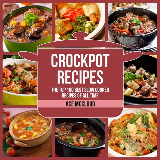 Crockpot Recipes: The Top 100 Best Slow Cooker Recipes Of All Time, Ace McCloud
