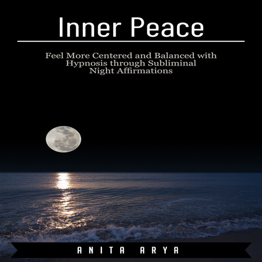 Inner Peace: Feel More Centered and Balanced with Hypnosis through Subliminal Night Affirmations, Anita Arya