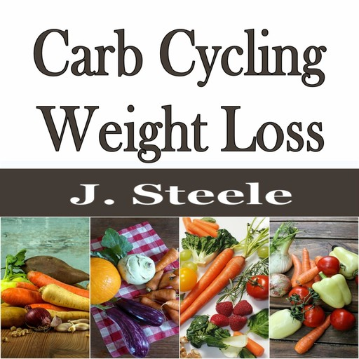 Carb Cycling Weight Loss, J.Steele