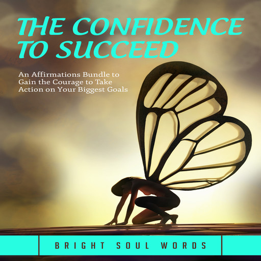 The Confidence to Succeed: An Affirmations Bundle to Gain the Courage to Take Action on Your Biggest Goals, Bright Soul Words