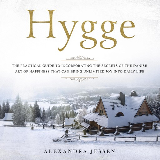 Hygge: The Practical Guide to Incorporating The Secrets of the Danish art of Happiness That can Bring Unlimited Joy into Daily Life, Alexandra Jessen
