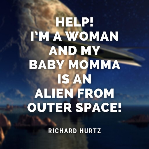 Help! I'm a Woman and My Baby Momma is an Alien from Outer Space!, Richard Hurtz