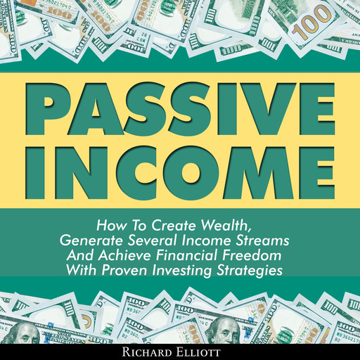 Passive Income: How To Create Wealth, Generate Several Income Streams And Achieve Financial Freedom With Proven Investing Strategies, Richard Elliott