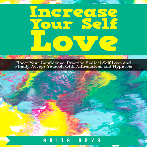 Increase Your Self Love: Boost Your Confidence, Practice Radical Self Love and Finally Accept Yourself with Affirmations and Hypnosis, Anita Arya