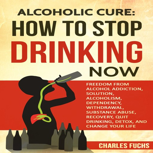 Alcoholic Cure: Stop Drinking Now:, Charles Fuchs