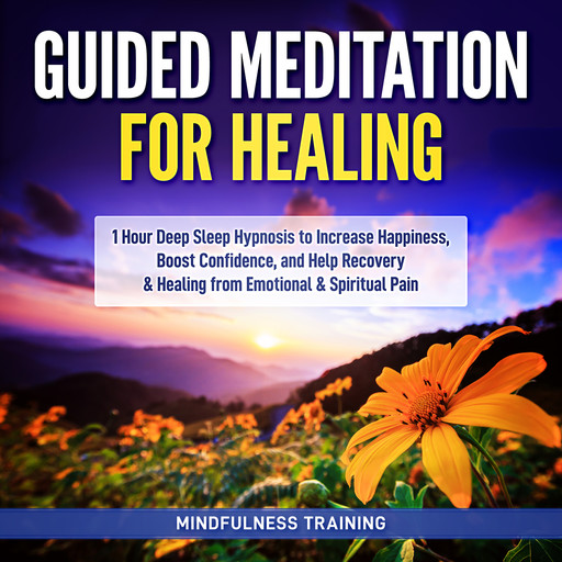 Guided Meditation for Healing: 1 Hour Deep Sleep Hypnosis to Increase Happiness, Boost Confidence, and Help Recovery & Healing from Emotional & Spiritual Pain (New Age Affirmations, Third Eye Awakening, Astral Projection Meditation Series), Mindfulness Training