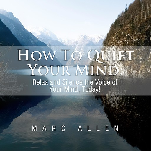 How to Quiet Your Mind: Relax and Silence the Voice of Your Mind Today! - A Beginner's Guide, Marc Allen