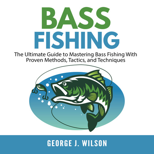 Bass Fishing: The Ultimate Guide to Mastering Bass Fishing With Proven Methods, Tactics, and Techniques, George Wilson