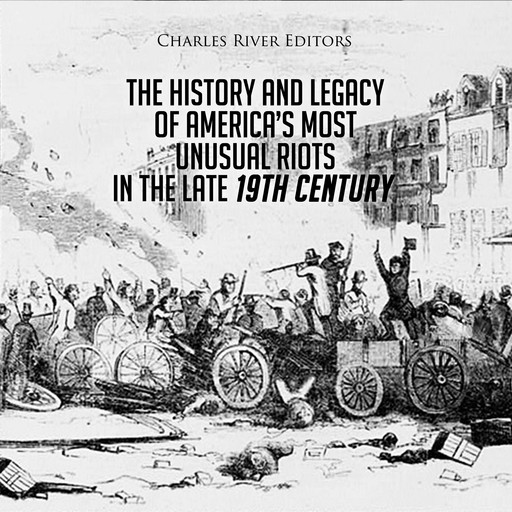 The History and Legacy of America's Most Unusual Riots in the Late 19th Century, Charles Editors