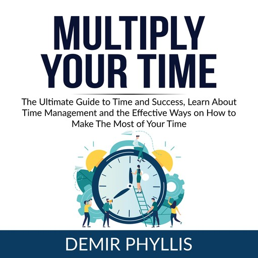 Multiply Your Time: The Ultimate Guide to Time and Success, Learn About Time Management and the Effective Ways on How to Make The Most of Your Time, Demir Phyllis