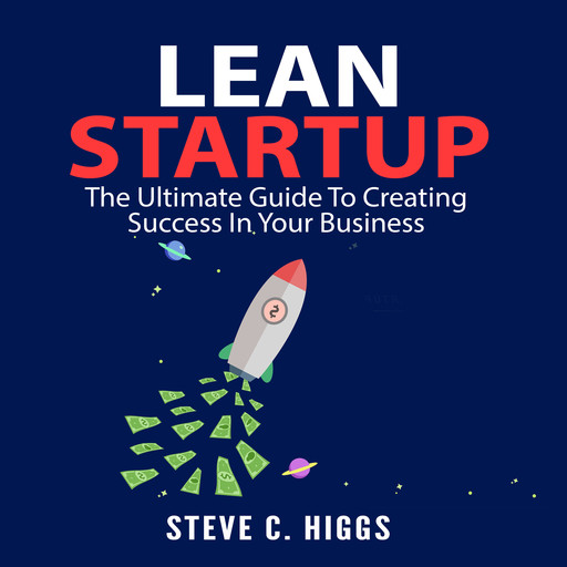 Lean Startup: The Ultimate Guide To Creating Success In Your Business, Steve C. Higgs