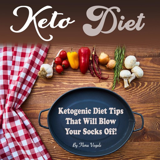 Keto Diet: Ketogenic Diet Tips That Will Blow Your Socks Off, Flora Vogels