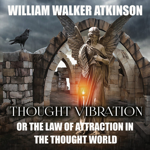 Thought Vibration Or, the Law of Attraction in the Thought World, William Walker Atkinson