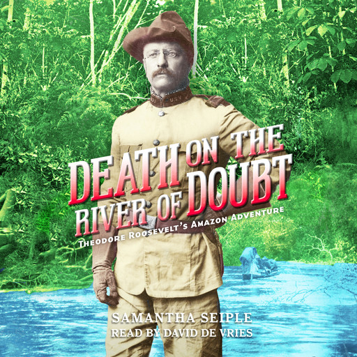 Death on the River of Doubt: Theodore Roosevelt's Amazon Adventure, Samantha Seiple