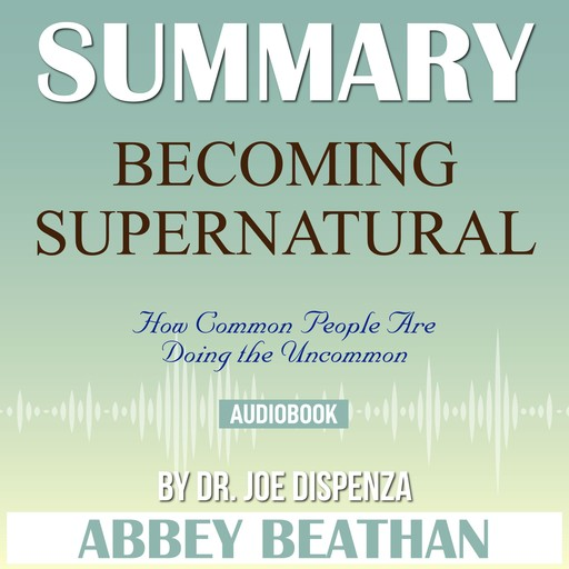 Summary of Becoming Supernatural: How Common People Are Doing the Uncommon by Dr. Joe Dispenza, Abbey Beathan