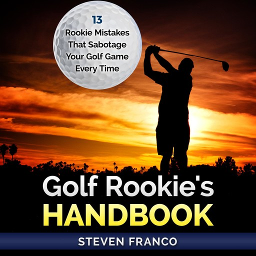 Golf: Rookie's Handbook - 13 Rookie Mistakes that Sabotage Your Golf Game Every Time, Steven Franco