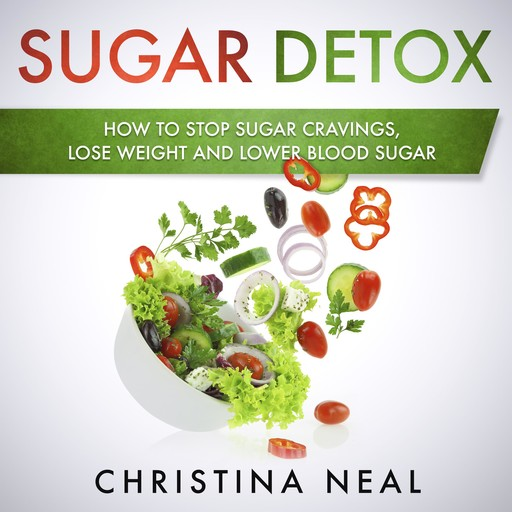 Sugar Detox: How to Stop Sugar Cravings, Lose Weight and Lower Blood Sugar, Christina Neal