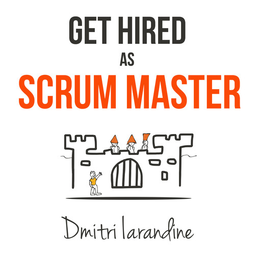 Get Hired as Scrum Master: Guide For Agile Job Seekers And People Hiring Them, Dmitri Iarandine