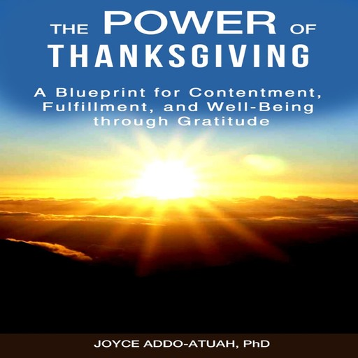 The Power of Thanksgiving: A Blueprint for Contentment, Fulfillment, and Well-Being through Gratitude, Joyce Addo-Atuah