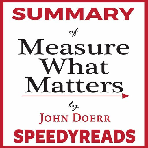 Summary of Measure What Matters by John Doerr: How Google, Bono, and the Gates Foundation Rock the World with OKRs - Finish Entire Book in 15 Minutes, SpeedyReads