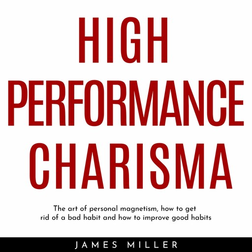 HIGH PERFORMANCE CHARISMA : THE ART OF PERSONAL MAGNETISM, HOW TO GET RID OF A BAD HABIT AND HOW TO IMPROVE GOOD HABITS, James Miller