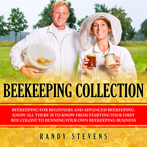 Beekeeping Collection: Beekeeping For Beginners and Advanced Beekeeping. Know All There Is To Know From Starting Your First Bee Colony To Running Your Own Beekeeping Business, Randy Stevens