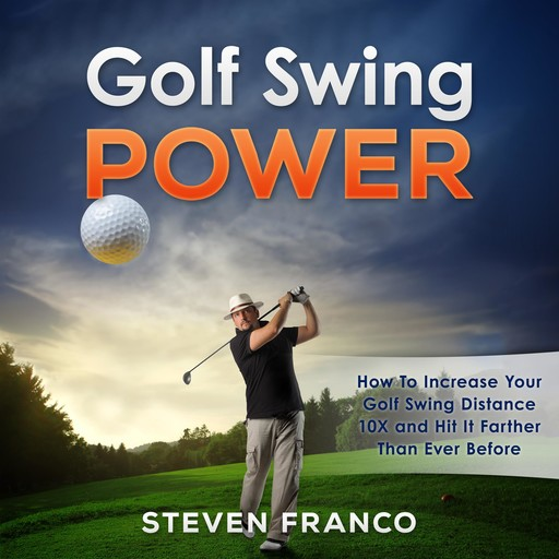 Golf: Swing Power - How to Increase Your Golf Swing Distance 10X and Hit it Farther than Ever Before, Steven Franco