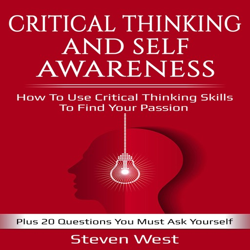 Critical Thinking and Self-Awareness How to Use Critical Thinking Skills to Find Your Passion: Plus 20 Questions You Must Ask Yourself, Steven West