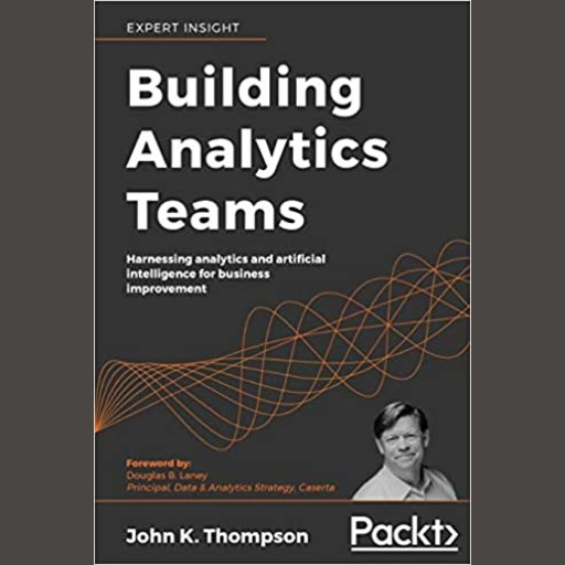 Building Analytics Teams - Harnessing analytics and artificial intelligence for business improvement, John K. Thompson